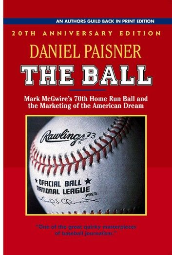 <em>The Ball: Mark McGwire's Home Run Ball and the Marketing of the American Dream</em> by Daniel Paisner