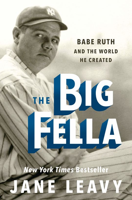 The Big Fella: Babe Ruth and the World He Created, by Jane Leavy