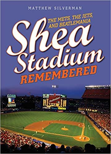 Shea Stadium Remembered: The Mets, the Jets, and Beatlemania by Matt Silverman