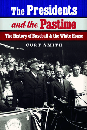 The Presidents and the Pastime by Curt Smith