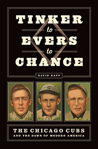 Tinker to Evers to Chance: The Chicago Cubs and the Dawn of America by David Rapp